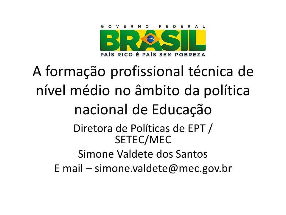 A formação profissional técnica de nível médio no âmbito da política nacional de Educação Diretora de Políticas de EPT / SETEC/MEC Simone Valdete dos