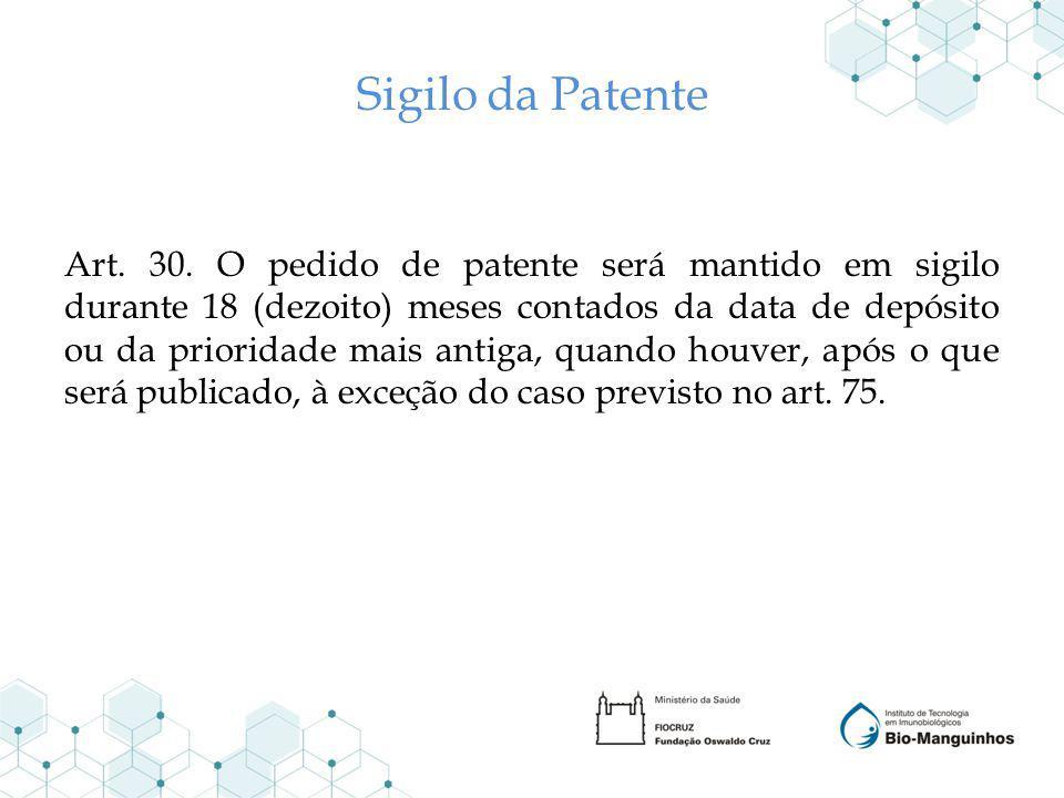 Sigilo da Patente Art. 30. O pedido de patente será mantido em sigilo durante 18 (dezoito) meses contados da data de depósito ou da prioridade mais an