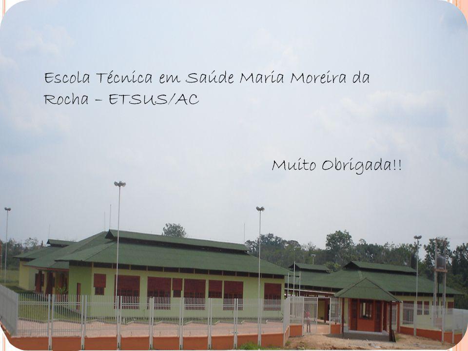 Escola Técnica em Saúde Maria Moreira da Rocha – ETSUS/AC Muito Obrigada!!