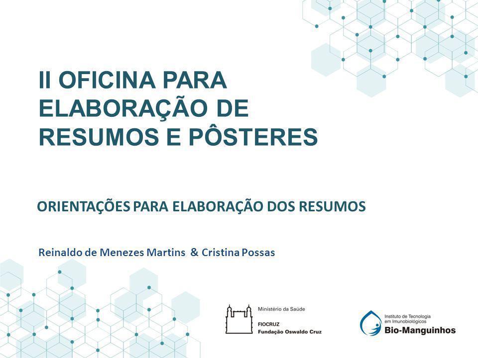 ORIENTAÇÕES PARA ELABORAÇÃO DOS RESUMOS II OFICINA PARA ELABORAÇÃO DE RESUMOS E PÔSTERES Reinaldo de Menezes Martins & Cristina Possas
