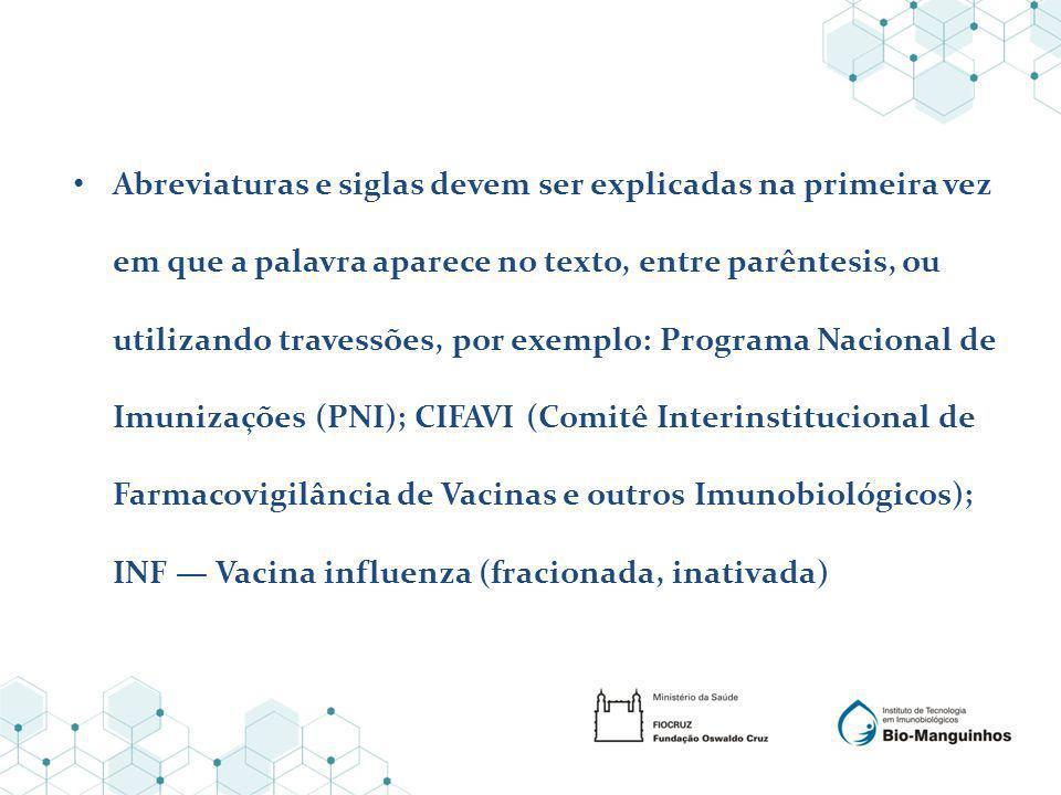 Abreviaturas e siglas devem ser explicadas na primeira vez em que a palavra aparece no texto, entre parêntesis, ou utilizando travessões, por exemplo: Programa Nacional de Imunizações (PNI); CIFAVI (Comitê Interinstitucional de Farmacovigilância de Vacinas e outros Imunobiológicos); INF Vacina influenza (fracionada, inativada)