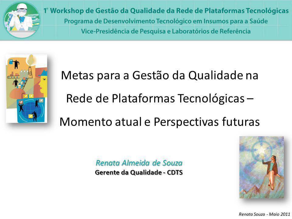 Renata Souza - Maio 2011 Metas para a Gestão da Qualidade na Rede de Plataformas Tecnológicas – Momento atual e Perspectivas futuras Renata Almeida de Souza Gerente da Qualidade - CDTS