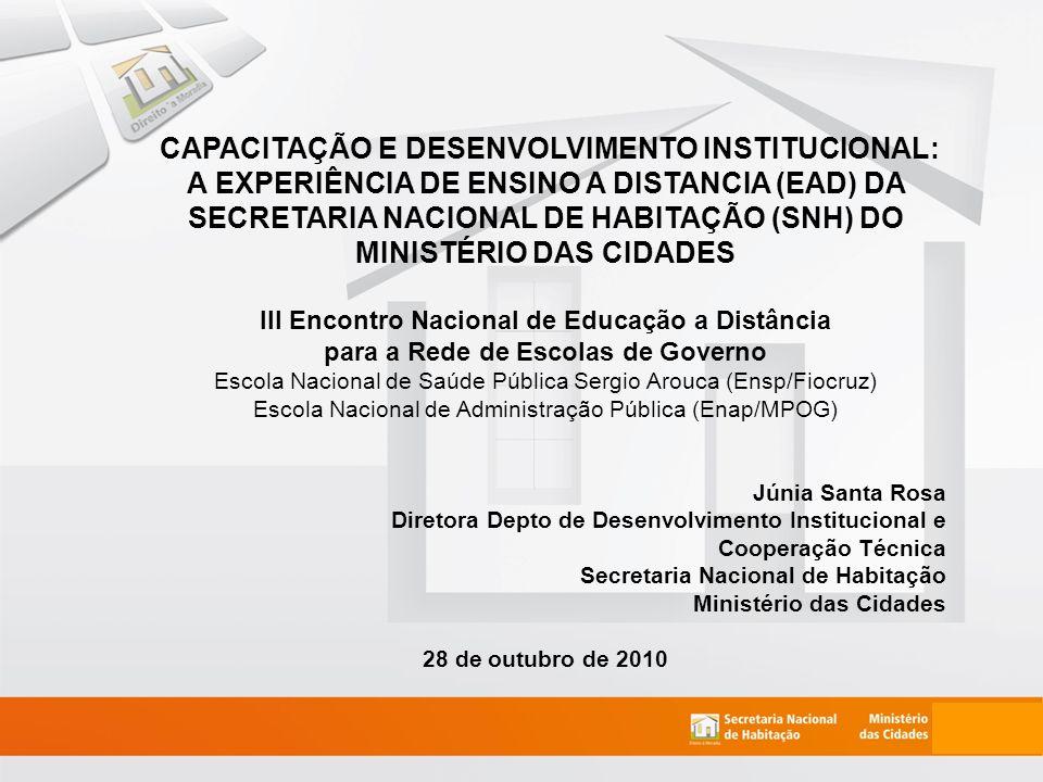 CAPACITAÇÃO E DESENVOLVIMENTO INSTITUCIONAL: A EXPERIÊNCIA DE ENSINO A DISTANCIA (EAD) DA SECRETARIA NACIONAL DE HABITAÇÃO (SNH) DO MINISTÉRIO DAS CIDADES III Encontro Nacional de Educação a Distância para a Rede de Escolas de Governo Escola Nacional de Saúde Pública Sergio Arouca (Ensp/Fiocruz) Escola Nacional de Administração Pública (Enap/MPOG) Júnia Santa Rosa Diretora Depto de Desenvolvimento Institucional e Cooperação Técnica Secretaria Nacional de Habitação Ministério das Cidades 28 de outubro de 2010