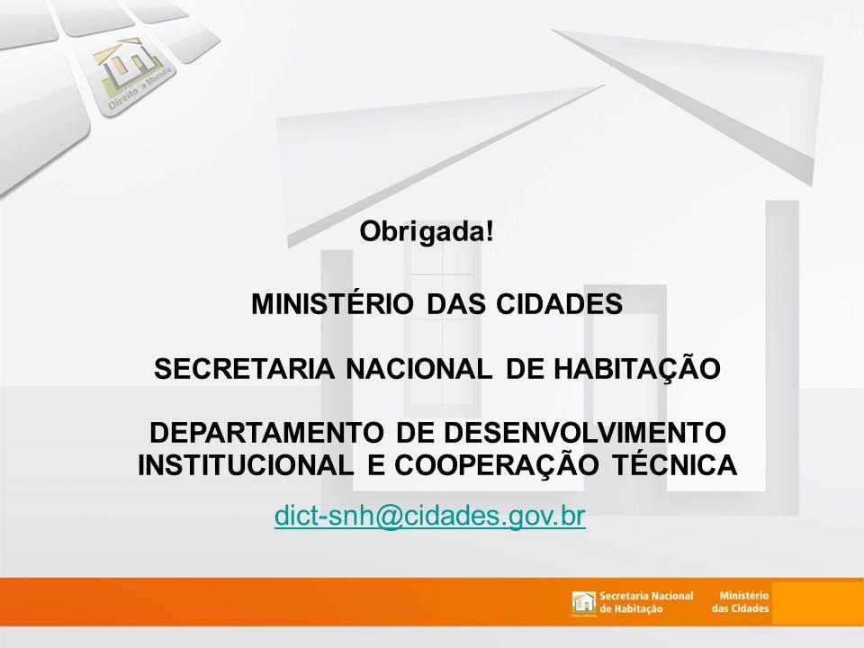 dict-snh@cidades.gov.br MINISTÉRIO DAS CIDADES SECRETARIA NACIONAL DE HABITAÇÃO DEPARTAMENTO DE DESENVOLVIMENTO INSTITUCIONAL E COOPERAÇÃO TÉCNICA Obrigada!