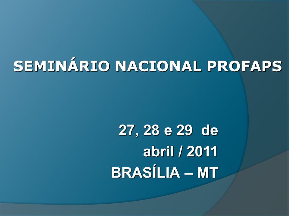 SEMINÁRIO NACIONAL PROFAPS 27, 28 e 29 de abril / 2011 BRASÍLIA – MT