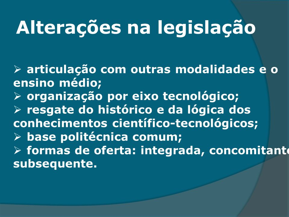 Alterações na legislação articulação com outras modalidades e o ensino médio; organização por eixo tecnológico; resgate do histórico e da lógica dos c