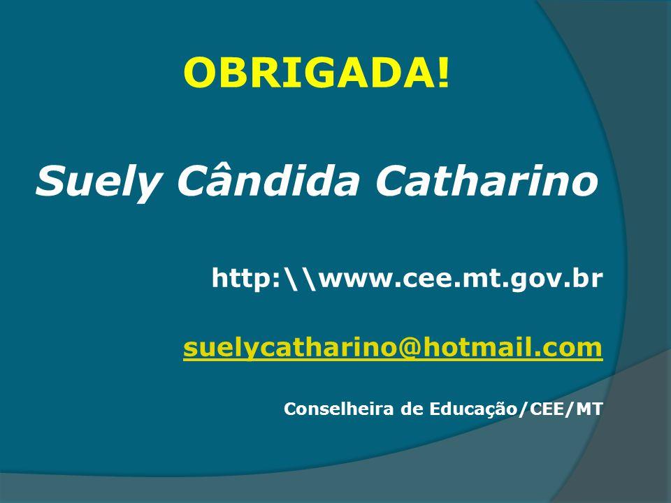 OBRIGADA! Suely Cândida Catharino http:\\www.cee.mt.gov.br suelycatharino@hotmail.com Conselheira de Educação/CEE/MT