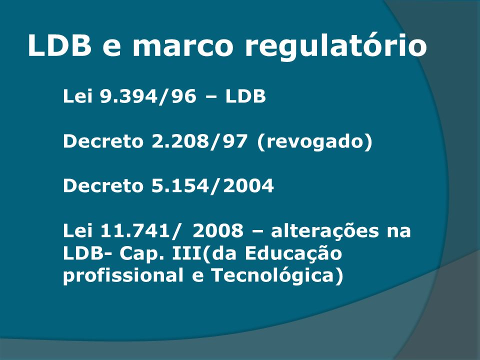 LDB e marco regulatório Lei 9.394/96 – LDB Decreto 2.208/97 (revogado) Decreto 5.154/2004 Lei 11.741/ 2008 – alterações na LDB- Cap. III(da Educação p