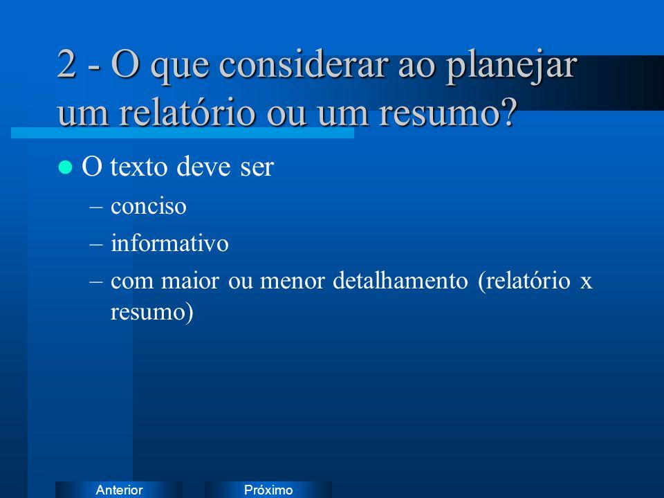 PróximoAnterior 2 - O que considerar ao planejar um relatório ou um resumo? O texto deve ser –conciso –informativo –com maior ou menor detalhamento (r