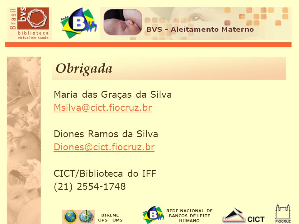 BIREME OPS - OMS REDE NACIONAL DE BANCOS DE LEITE HUMANO Obrigada Maria das Graças da Silva Msilva@cict.fiocruz.br Diones Ramos da Silva Diones@cict.f