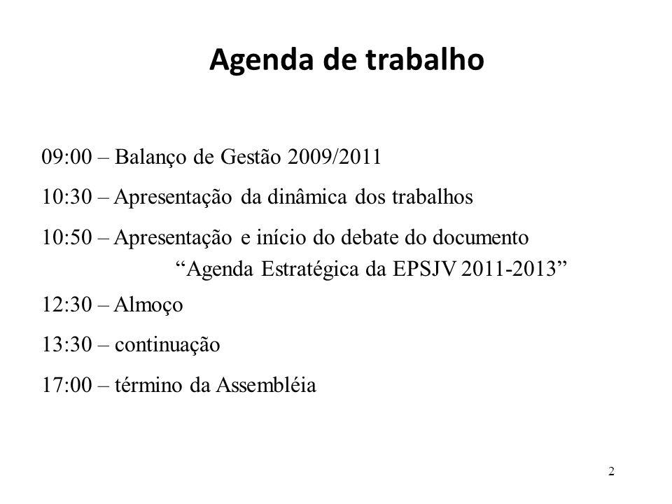 Agenda de trabalho 09:00 – Balanço de Gestão 2009/2011 10:30 – Apresentação da dinâmica dos trabalhos 10:50 – Apresentação e início do debate do documento Agenda Estratégica da EPSJV 2011-2013 12:30 – Almoço 13:30 – continuação 17:00 – término da Assembléia 2