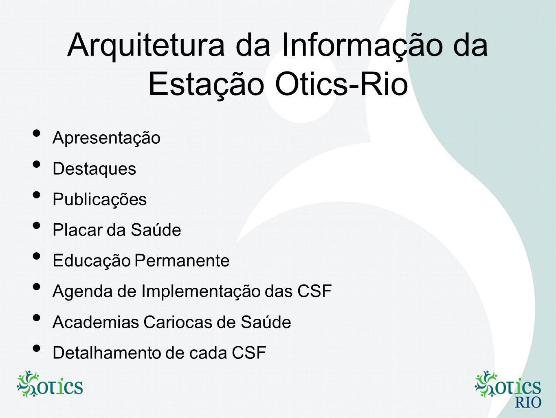 Arquitetura da Informação da Estação Otics-Rio Apresentação Destaques Publicações Placar da Saúde Educação Permanente Agenda de Implementação das CSF Academias Cariocas de Saúde Detalhamento de cada CSF