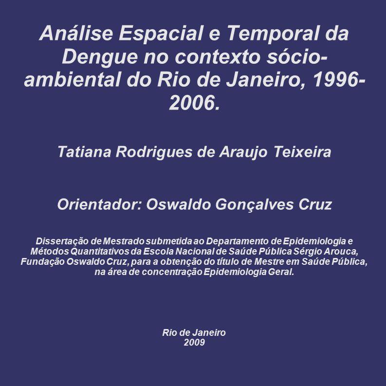 Análise Espacial e Temporal da Dengue no contexto sócio- ambiental do Rio de Janeiro, 1996- 2006. Tatiana Rodrigues de Araujo Teixeira Orientador: Osw
