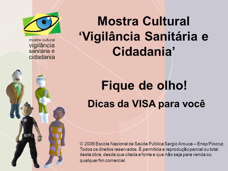 Mostra Cultural Vigilância Sanitária e Cidadania Fique de olho! © 2006 Escola Nacional de Saúde Pública Sergio Arouca – Ensp/Fiocruz. Todos os direito