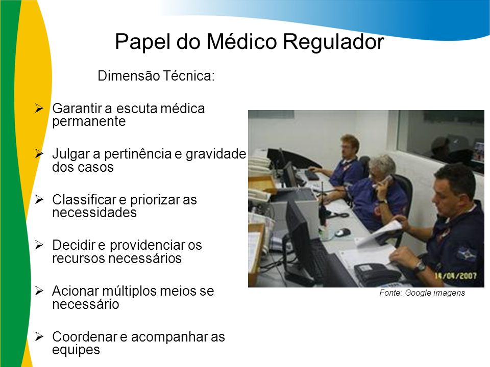 Papel do Médico Regulador Dimensão Técnica: Garantir a escuta médica permanente Julgar a pertinência e gravidade dos casos Classificar e priorizar as