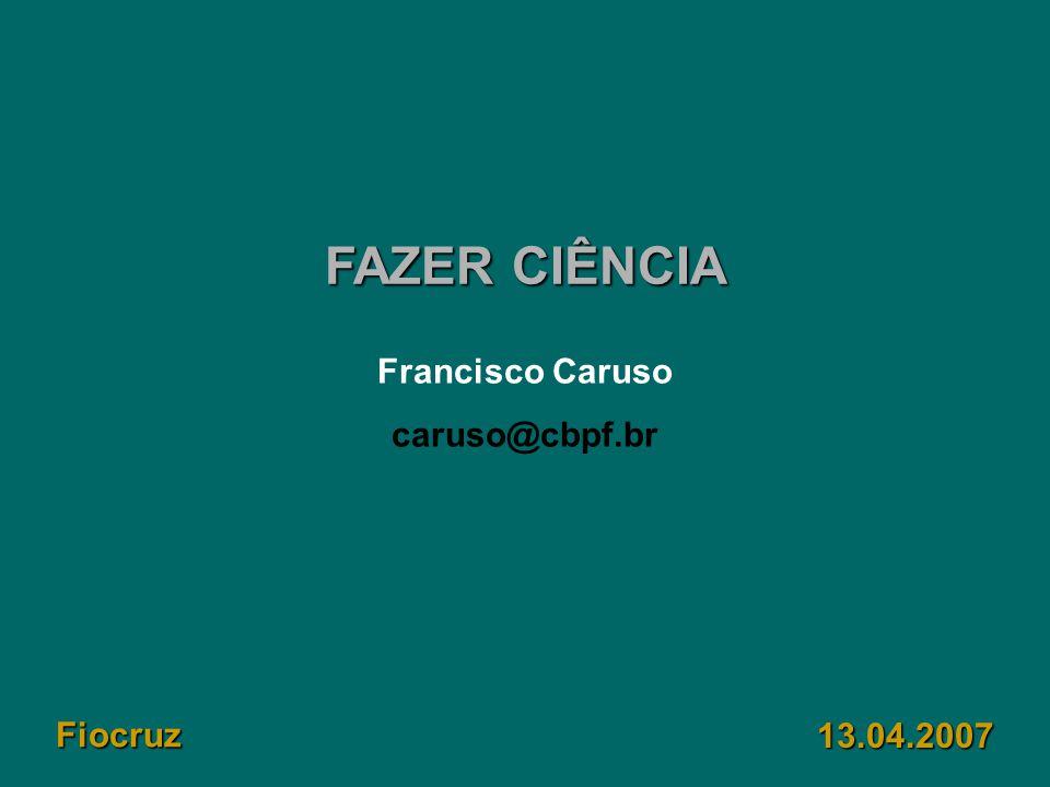 FAZER CIÊNCIA 13.04.2007 Francisco Caruso caruso@cbpf.br Fiocruz
