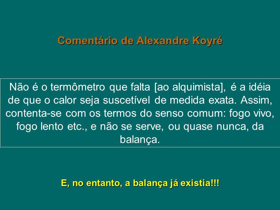Comentário de Alexandre Koyré Não é o termômetro que falta [ao alquimista], é a idéia de que o calor seja suscetível de medida exata. Assim, contenta-
