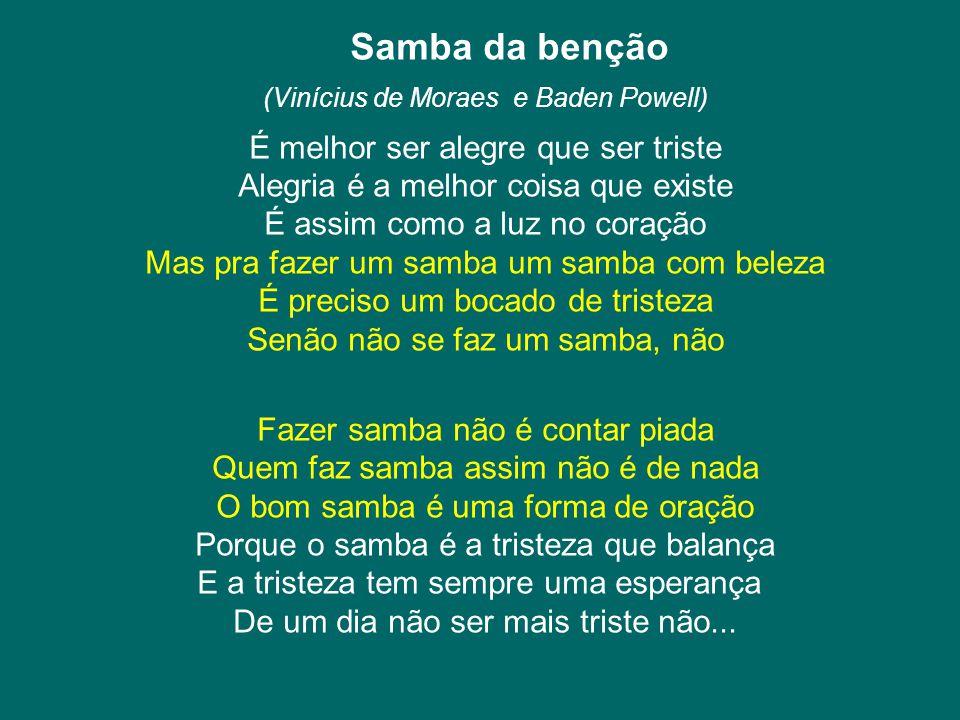 Samba da benção (Vinícius de Moraes e Baden Powell) É melhor ser alegre que ser triste Alegria é a melhor coisa que existe É assim como a luz no coraç