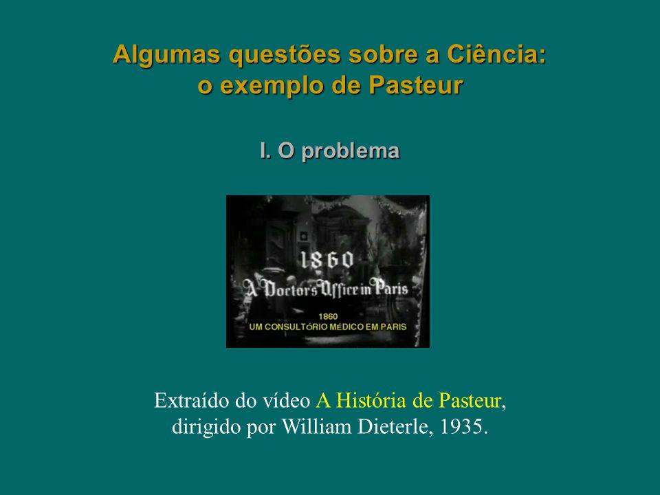 Algumas questões sobre a Ciência: o exemplo de Pasteur Extraído do vídeo A História de Pasteur, dirigido por William Dieterle, 1935. I. O problema