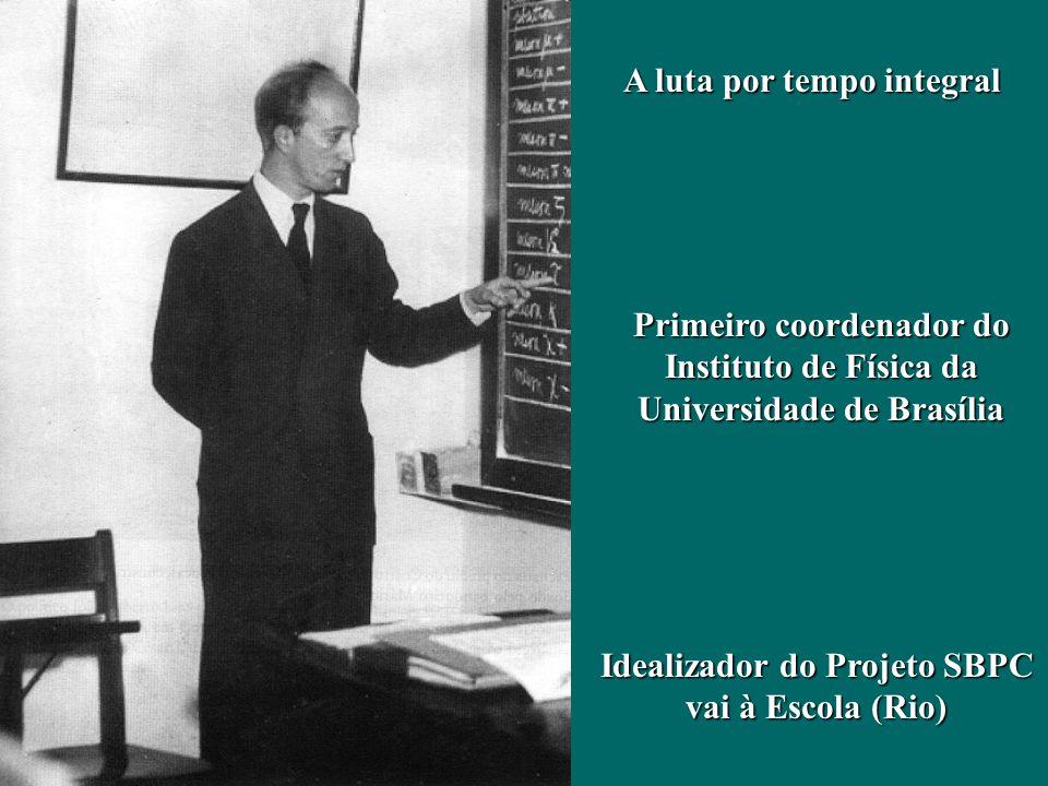 A luta por tempo integral Primeiro coordenador do Instituto de Física da Universidade de Brasília Idealizador do Projeto SBPC vai à Escola (Rio)