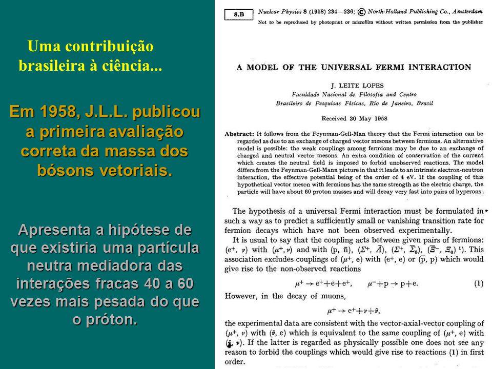 Uma contribuição brasileira à ciência... Em 1958, J.L.L. publicou a primeira avaliação correta da massa dos bósons vetoriais. Apresenta a hipótese de