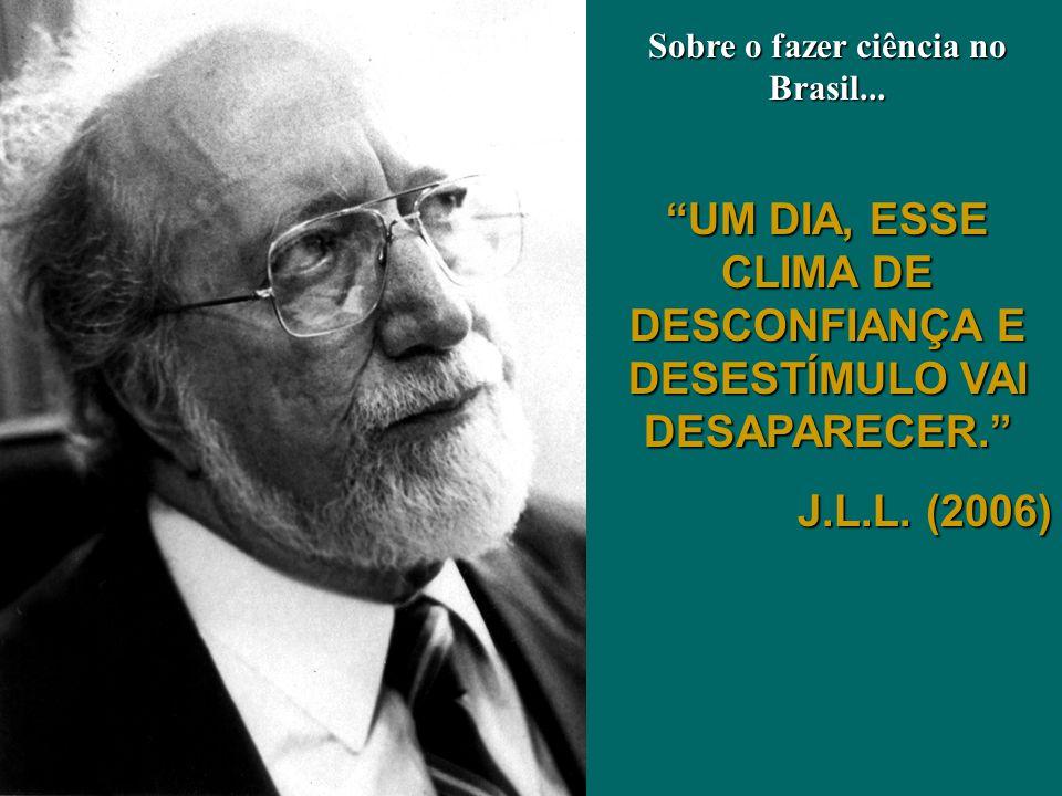 UM DIA, ESSE CLIMA DE DESCONFIANÇA E DESESTÍMULO VAI DESAPARECER. J.L.L. (2006) Sobre o fazer ciência no Brasil...