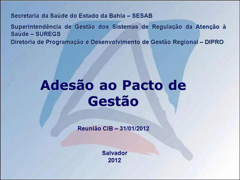 Secretaria da Saúde do Estado da Bahia – SESAB Superintendência de Gestão dos Sistemas de Regulação da Atenção à Saúde – SUREGS Diretoria de Programação e Desenvolvimento de Gestão Regional – DIPRO Adesão ao Pacto de Gestão Reunião CIB – 31/01/2012 Salvador2012