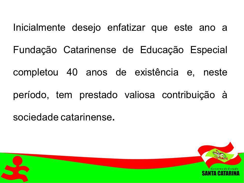 Inicialmente desejo enfatizar que este ano a Fundação Catarinense de Educação Especial completou 40 anos de existência e, neste período, tem prestado