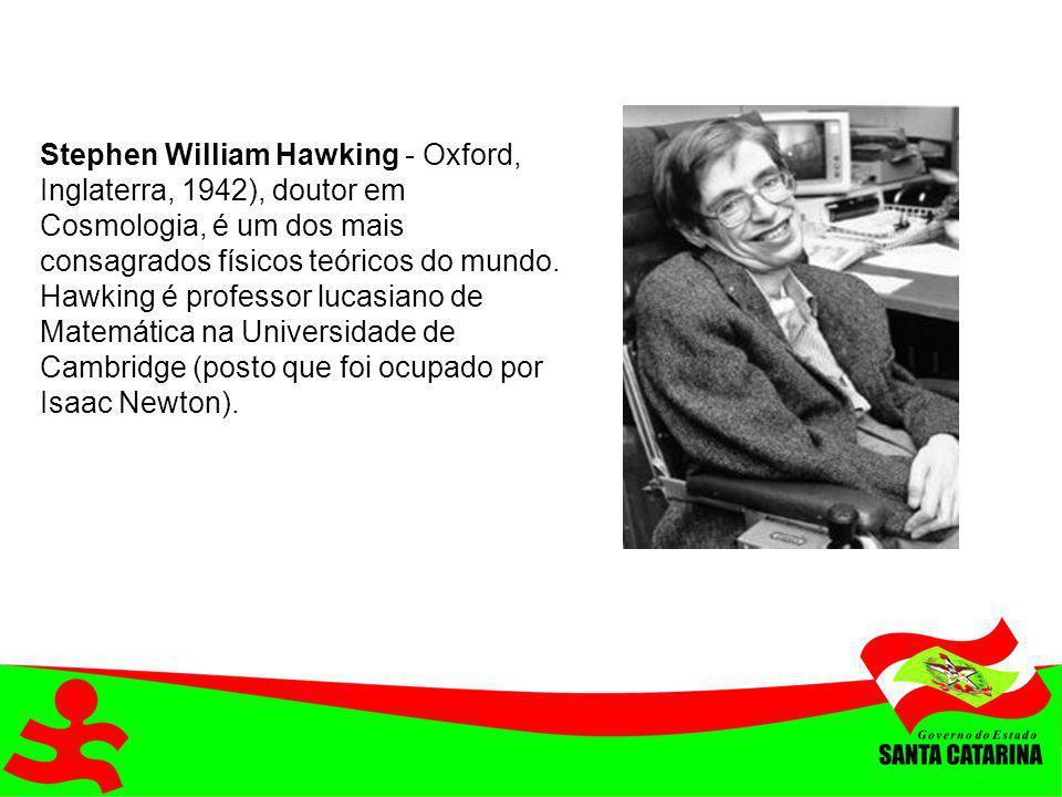 Stephen William Hawking - Oxford, Inglaterra, 1942), doutor em Cosmologia, é um dos mais consagrados físicos teóricos do mundo. Hawking é professor lu