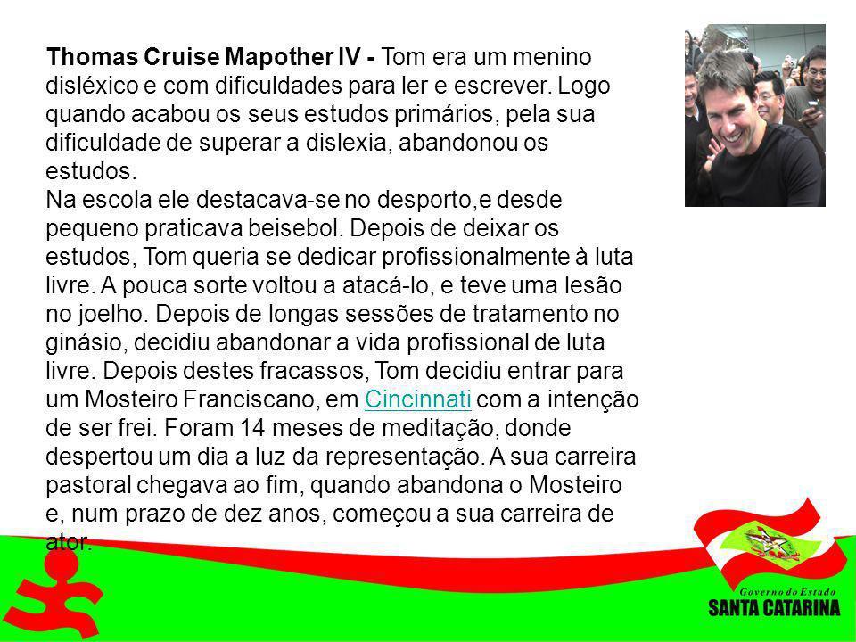 Thomas Cruise Mapother IV - Tom era um menino disléxico e com dificuldades para ler e escrever. Logo quando acabou os seus estudos primários, pela sua