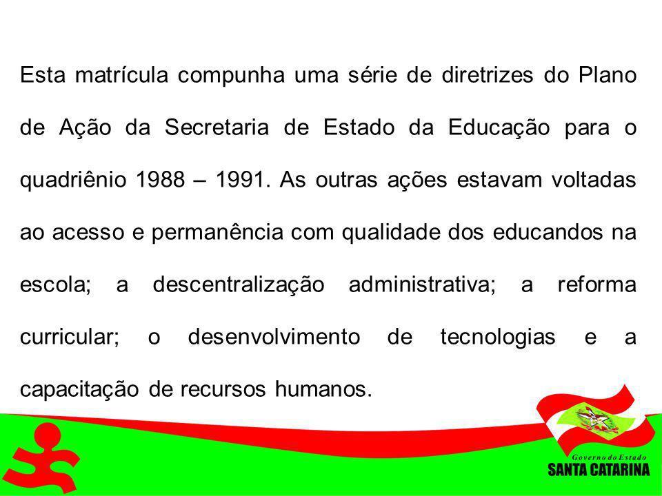 Esta matrícula compunha uma série de diretrizes do Plano de Ação da Secretaria de Estado da Educação para o quadriênio 1988 – 1991. As outras ações es