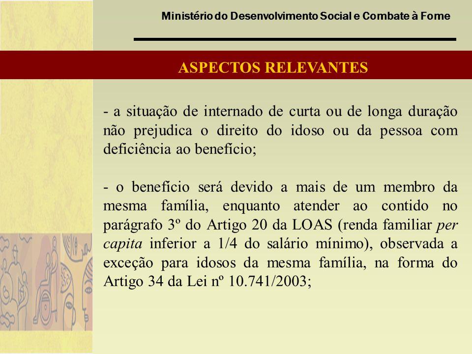 Ministério do Desenvolvimento Social e Combate à Fome - a situação de internado de curta ou de longa duração não prejudica o direito do idoso ou da pessoa com deficiência ao benefício; - o benefício será devido a mais de um membro da mesma família, enquanto atender ao contido no parágrafo 3º do Artigo 20 da LOAS (renda familiar per capita inferior a 1/4 do salário mínimo), observada a exceção para idosos da mesma família, na forma do Artigo 34 da Lei nº 10.741/2003; ASPECTOS RELEVANTES
