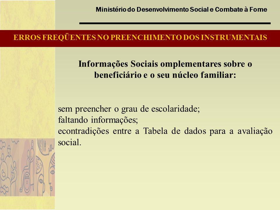 Ministério do Desenvolvimento Social e Combate à Fome Informações Sociais omplementares sobre o beneficiário e o seu núcleo familiar: sem preencher o grau de escolaridade; faltando informações; econtradições entre a Tabela de dados para a avaliação social.