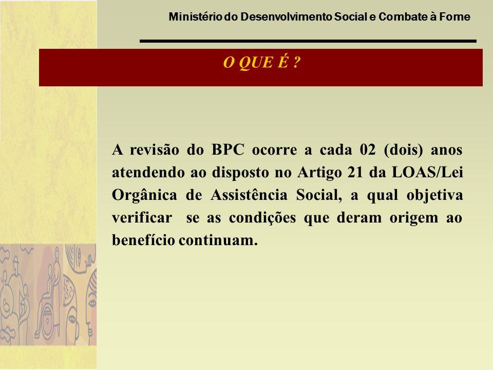 Ministério do Desenvolvimento Social e Combate à Fome A revisão do BPC ocorre a cada 02 (dois) anos atendendo ao disposto no Artigo 21 da LOAS/Lei Orgânica de Assistência Social, a qual objetiva verificar se as condições que deram origem ao benefício continuam.