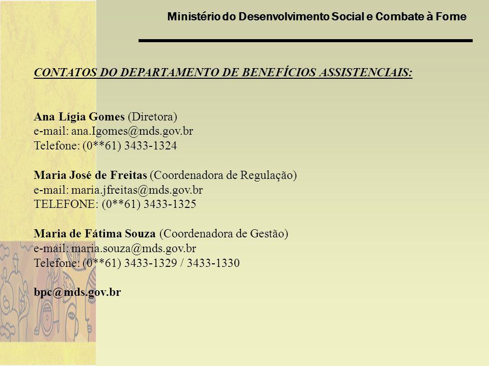 Ministério do Desenvolvimento Social e Combate à Fome CONTATOS DO DEPARTAMENTO DE BENEFÍCIOS ASSISTENCIAIS: Ana Lígia Gomes (Diretora) e-mail: ana.Igomes@mds.gov.br Telefone: (0**61) 3433-1324 Maria José de Freitas (Coordenadora de Regulação) e-mail: maria.jfreitas@mds.gov.br TELEFONE: (0**61) 3433-1325 Maria de Fátima Souza (Coordenadora de Gestão) e-mail: maria.souza@mds.gov.br Telefone: (0**61) 3433-1329 / 3433-1330 bpc@mds.gov.br