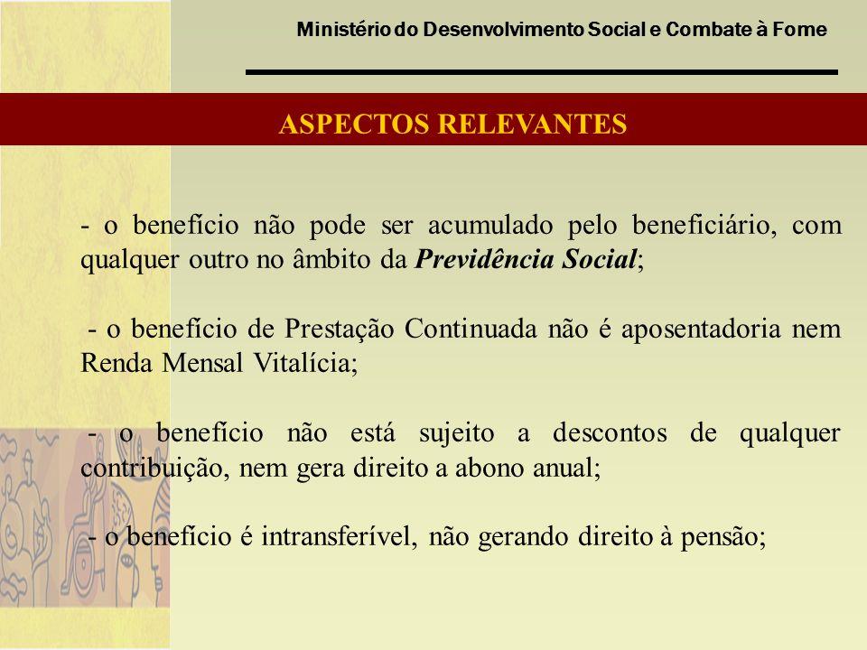 Ministério do Desenvolvimento Social e Combate à Fome - o benefício não pode ser acumulado pelo beneficiário, com qualquer outro no âmbito da Previdência Social; - o benefício de Prestação Continuada não é aposentadoria nem Renda Mensal Vitalícia; - o benefício não está sujeito a descontos de qualquer contribuição, nem gera direito a abono anual; - o benefício é intransferível, não gerando direito à pensão; ASPECTOS RELEVANTES