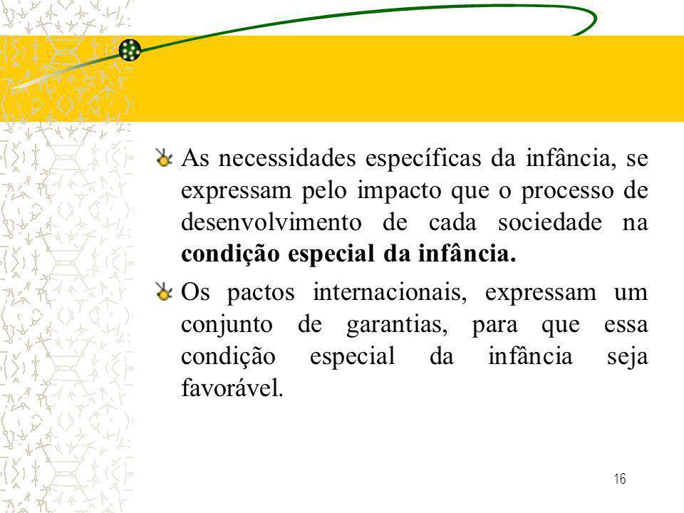 16 As necessidades específicas da infância, se expressam pelo impacto que o processo de desenvolvimento de cada sociedade na condição especial da infância.