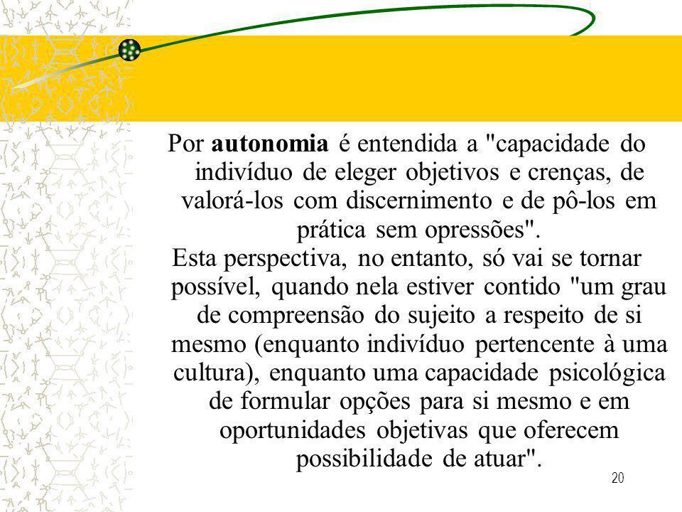 20 Por autonomia é entendida a capacidade do indivíduo de eleger objetivos e crenças, de valorá-los com discernimento e de pô-los em prática sem opressões .