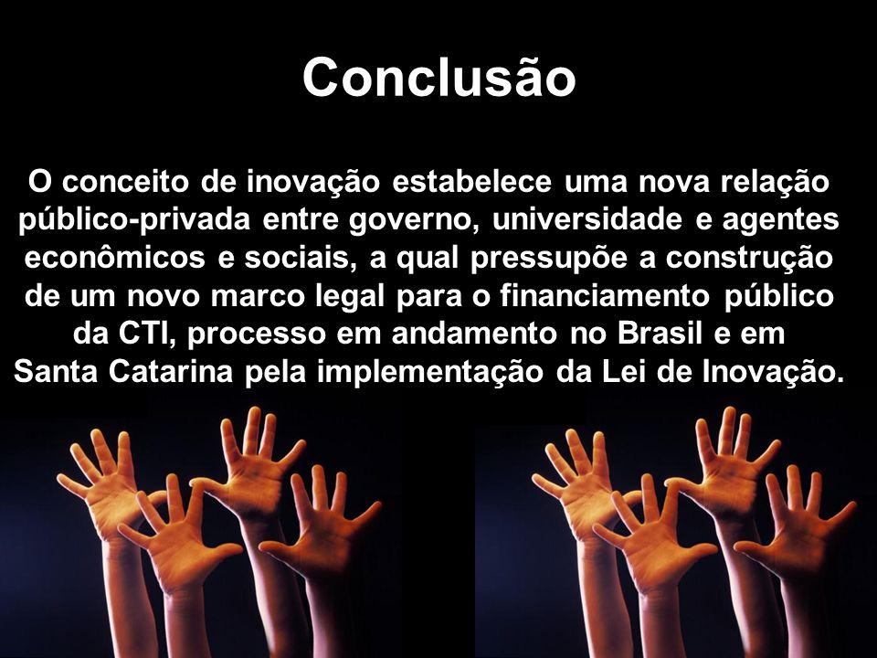 Conclusão O conceito de inovação estabelece uma nova relação público-privada entre governo, universidade e agentes econômicos e sociais, a qual pressupõe a construção de um novo marco legal para o financiamento público da CTI, processo em andamento no Brasil e em Santa Catarina pela implementação da Lei de Inovação.