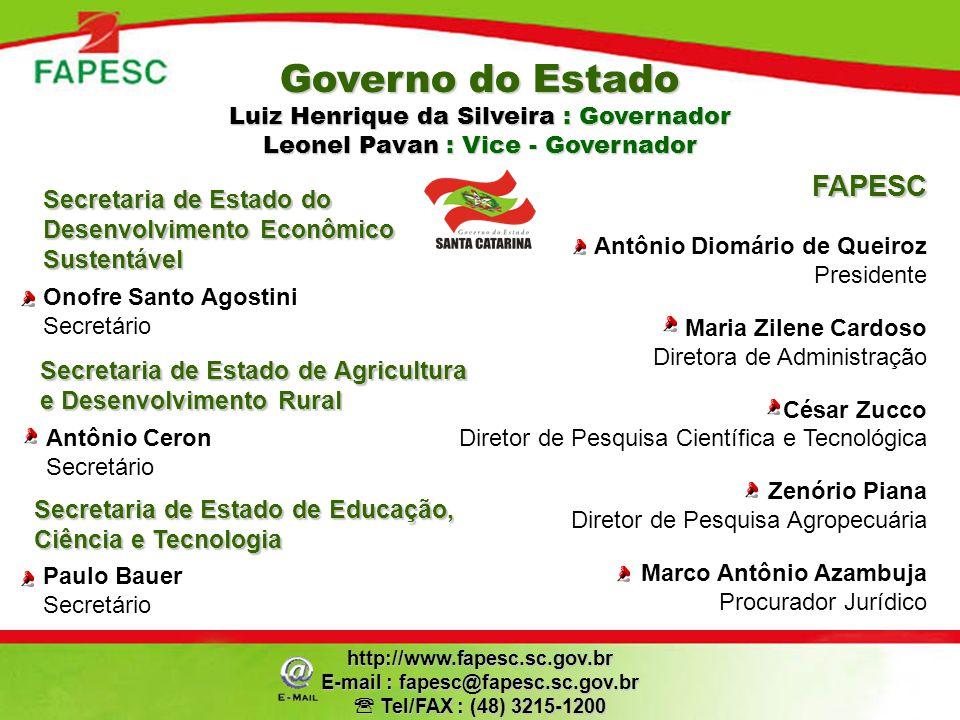 FAPESC Antônio Diomário de Queiroz Presidente Maria Zilene Cardoso Diretora de Administração César Zucco Diretor de Pesquisa Científica e Tecnológica Zenório Piana Diretor de Pesquisa Agropecuária Marco Antônio Azambuja Procurador Jurídicohttp://www.fapesc.sc.gov.br E-mail : fapesc@fapesc.sc.gov.br Tel/FAX : (48) 3215-1200 Tel/FAX : (48) 3215-1200 Onofre Santo Agostini Secretário Secretaria de Estado de Agricultura e Desenvolvimento Rural Antônio Ceron Secretário Governo do Estado Luiz Henrique da Silveira : Governador Leonel Pavan : Vice - Governador Secretaria de Estado do Desenvolvimento Econômico Sustentável Secretaria de Estado de Educação, Ciência e Tecnologia Paulo Bauer Secretário