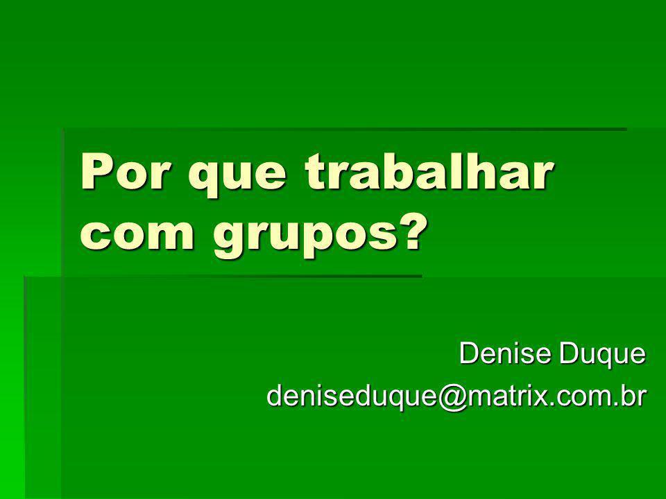 Por que trabalhar com grupos? Denise Duque deniseduque@matrix.com.br