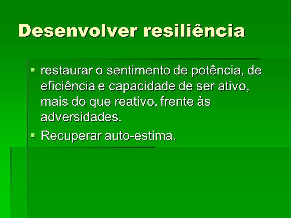 Desenvolver resiliência restaurar o sentimento de potência, de eficiência e capacidade de ser ativo, mais do que reativo, frente às adversidades. rest