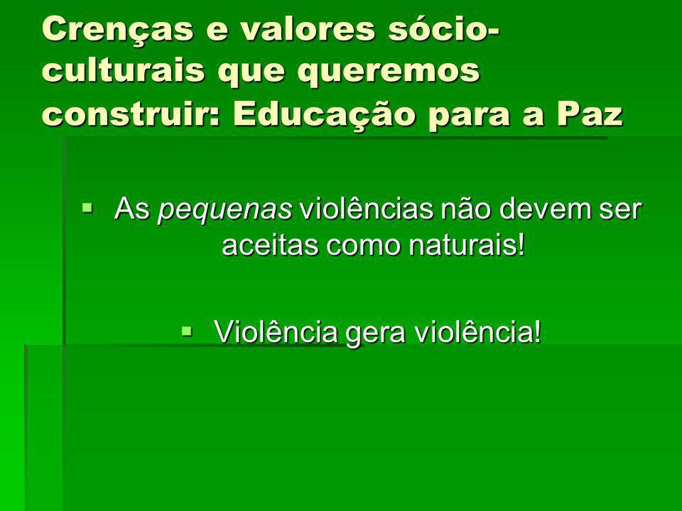 Crenças e valores sócio- culturais que queremos construir: Educação para a Paz As pequenas violências não devem ser aceitas como naturais! As pequenas