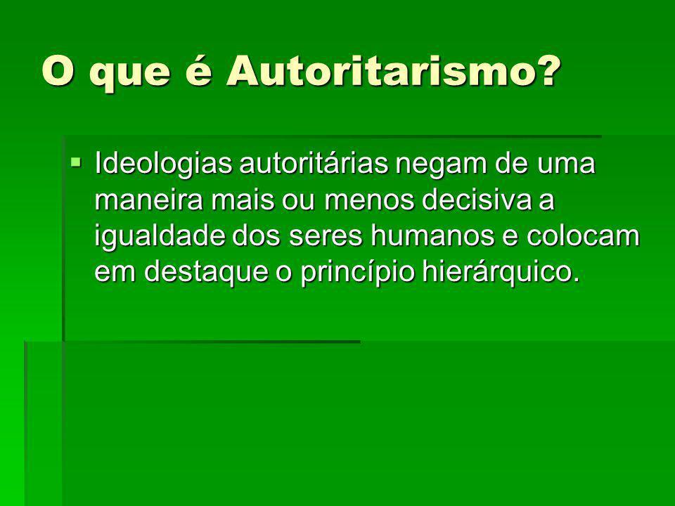 O que é Autoritarismo? Ideologias autoritárias negam de uma maneira mais ou menos decisiva a igualdade dos seres humanos e colocam em destaque o princ