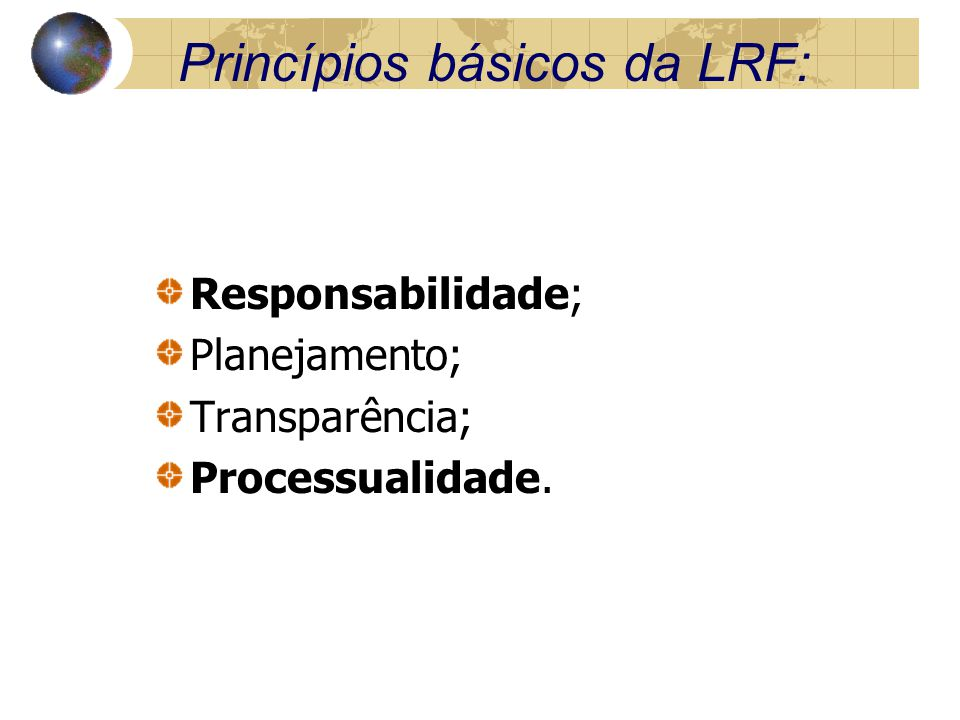 Princípios básicos da LRF: Responsabilidade; Planejamento; Transparência; Processualidade.