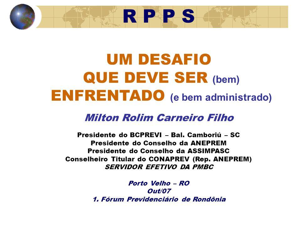 R P P S UM DESAFIO QUE DEVE SER (bem) ENFRENTADO (e bem administrado) Milton Rolim Carneiro Filho Presidente do BCPREVI – Bal.