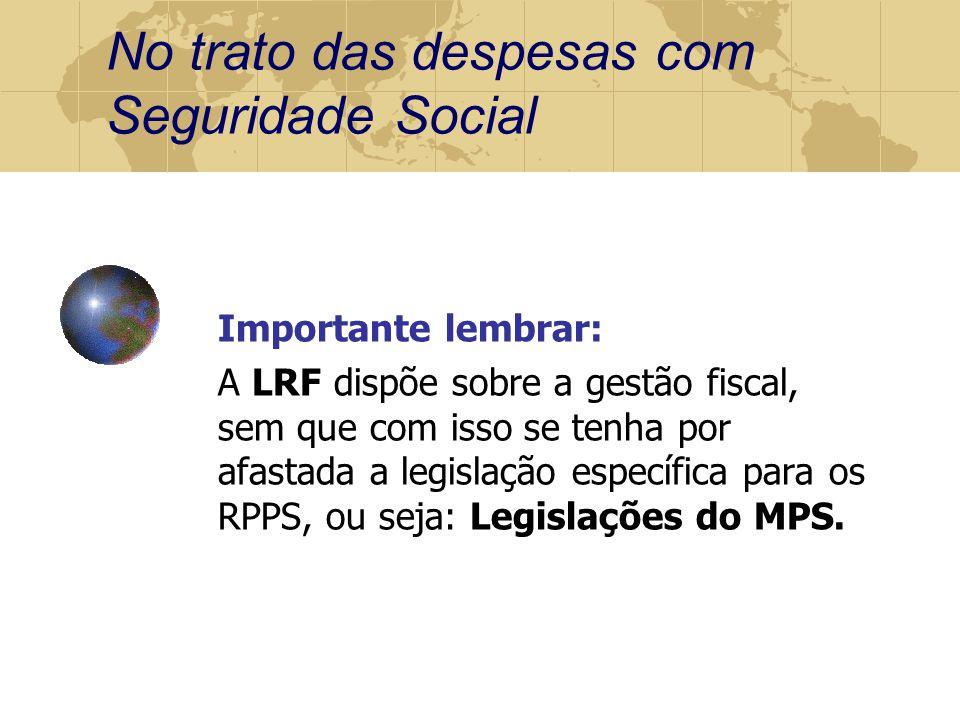 No trato das despesas com Seguridade Social Importante lembrar: A LRF dispõe sobre a gestão fiscal, sem que com isso se tenha por afastada a legislação específica para os RPPS, ou seja: Legislações do MPS.