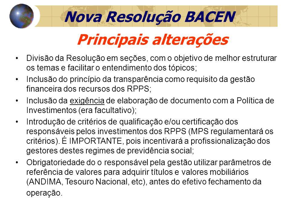 Divisão da Resolução em seções, com o objetivo de melhor estruturar os temas e facilitar o entendimento dos tópicos; Inclusão do princípio da transparência como requisito da gestão financeira dos recursos dos RPPS; Inclusão da exigência de elaboração de documento com a Política de Investimentos (era facultativo); Introdução de critérios de qualificação e/ou certificação dos responsáveis pelos investimentos dos RPPS (MPS regulamentará os critérios).
