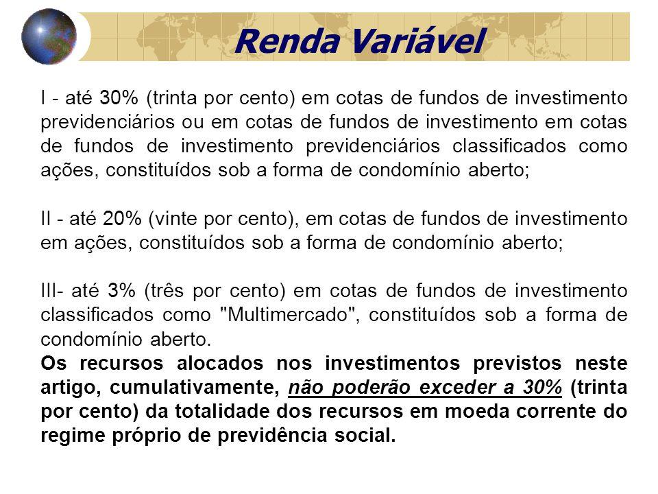 Renda Variável I - até 30% (trinta por cento) em cotas de fundos de investimento previdenciários ou em cotas de fundos de investimento em cotas de fundos de investimento previdenciários classificados como ações, constituídos sob a forma de condomínio aberto; II - até 20% (vinte por cento), em cotas de fundos de investimento em ações, constituídos sob a forma de condomínio aberto; III- até 3% (três por cento) em cotas de fundos de investimento classificados como Multimercado , constituídos sob a forma de condomínio aberto.