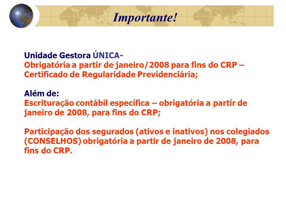 Unidade Gestora ÚNICA- Obrigatória a partir de janeiro/2008 para fins do CRP – Certificado de Regularidade Previdenciária; Além de: Escrituração contábil específica – obrigatória a partir de janeiro de 2008, para fins do CRP; Participação dos segurados (ativos e inativos) nos colegiados (CONSELHOS) obrigatória a partir de janeiro de 2008, para fins do CRP.